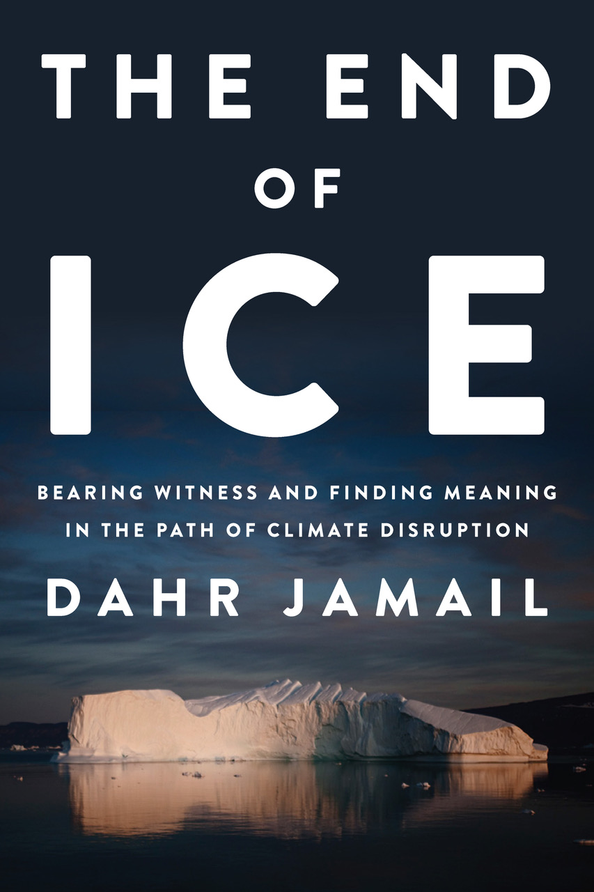 October Book Review: The End of Ice: Bearing Witness and Finding Meaning in the Path of Climate Disruption by Dahr Jamail