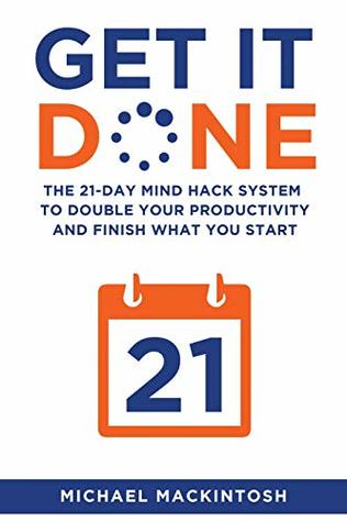 Book Review: Get it Done: The 21-Day Mind Hack System to Double Your Productivity and Finish What You Start by MichaelMackintosh